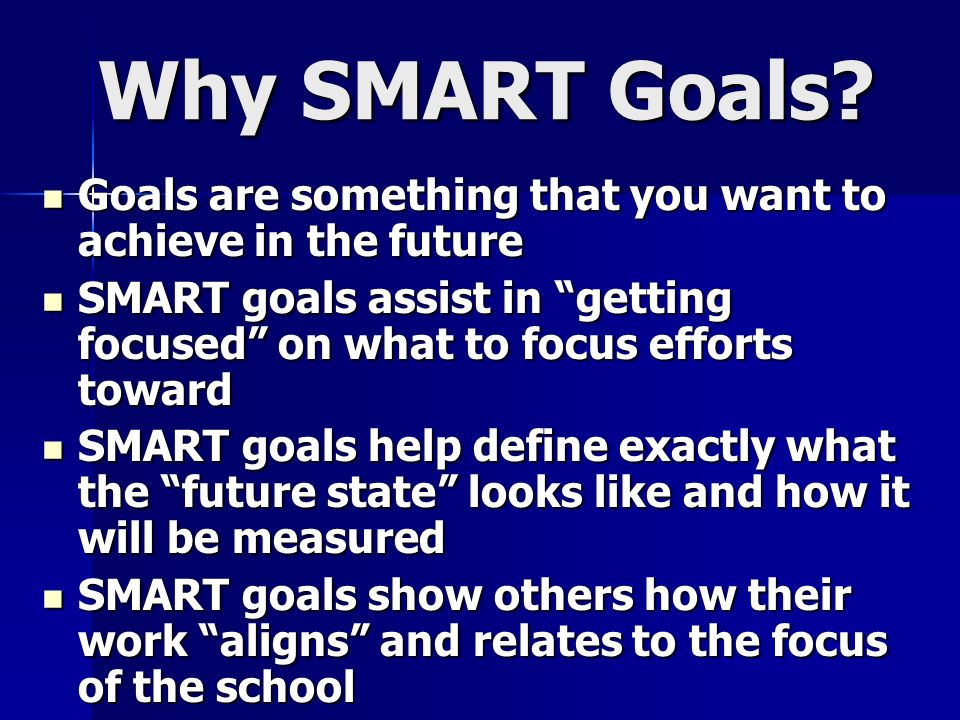 Why SMART Goals Goals are something that you want to achieve in the future. SMART goals assist in getting focused on what to focus efforts toward.