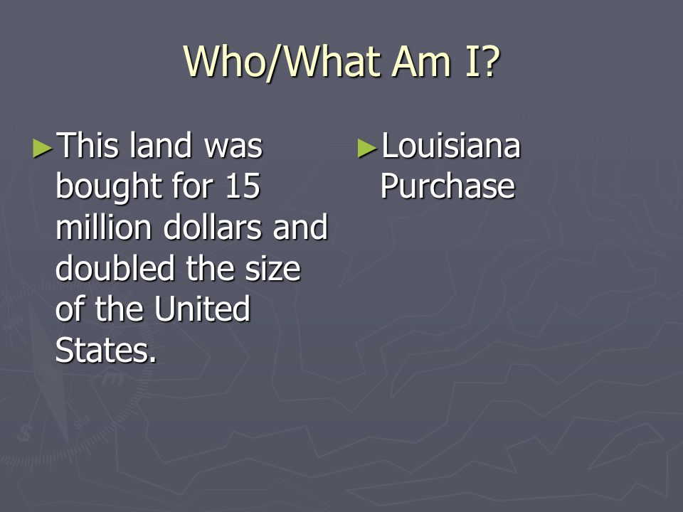 Who/What Am I This land was bought for 15 million dollars and doubled the size of the United States.