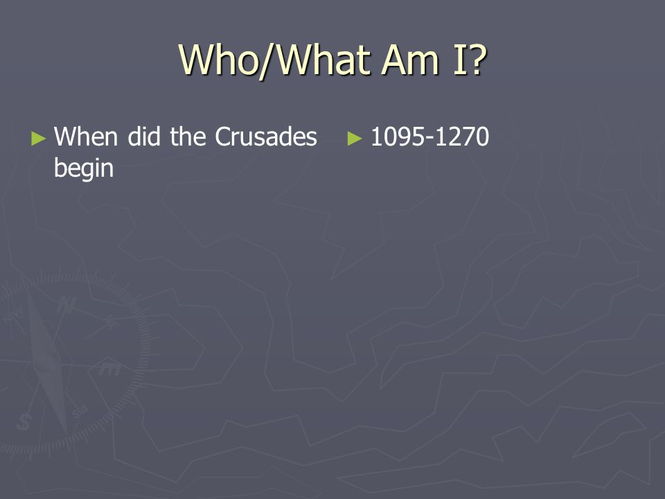 Who/What Am I When did the Crusades begin 1095-1270