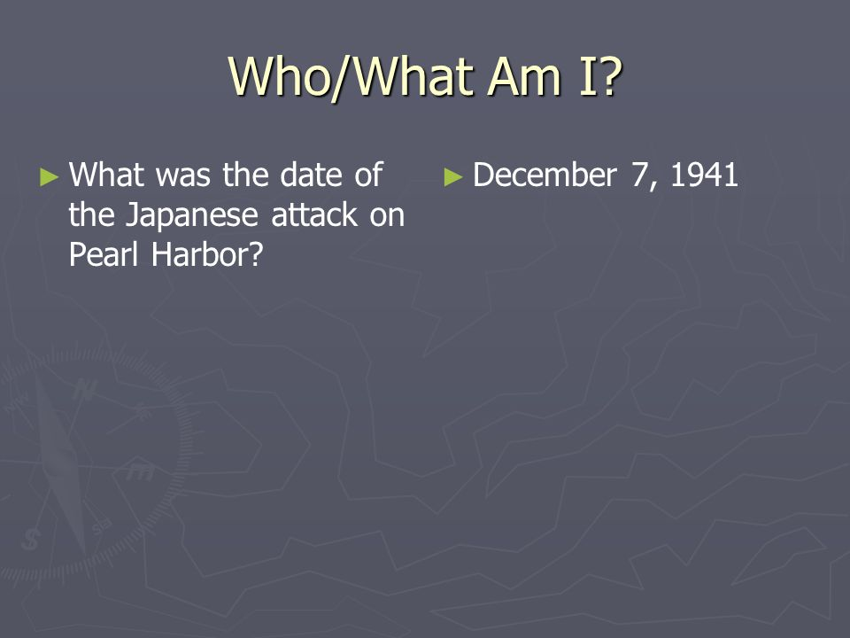 Who/What Am I What was the date of the Japanese attack on Pearl Harbor December 7, 1941