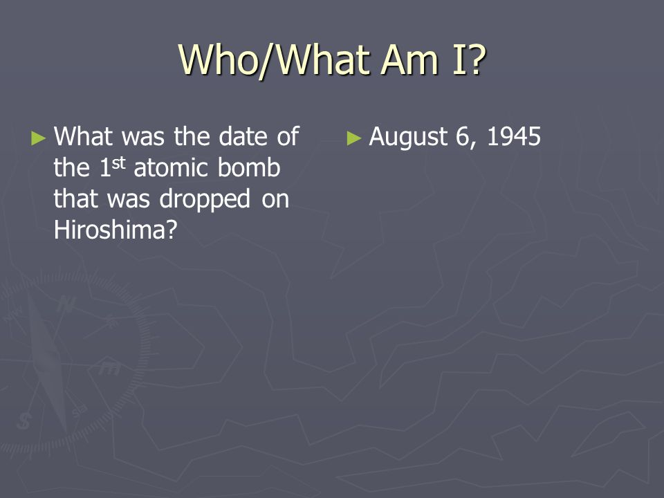 Who/What Am I. What was the date of the 1st atomic bomb that was dropped on Hiroshima.