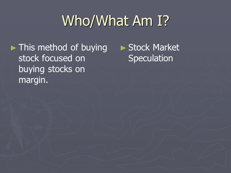 Who/What Am I. This method of buying stock focused on buying stocks on margin.