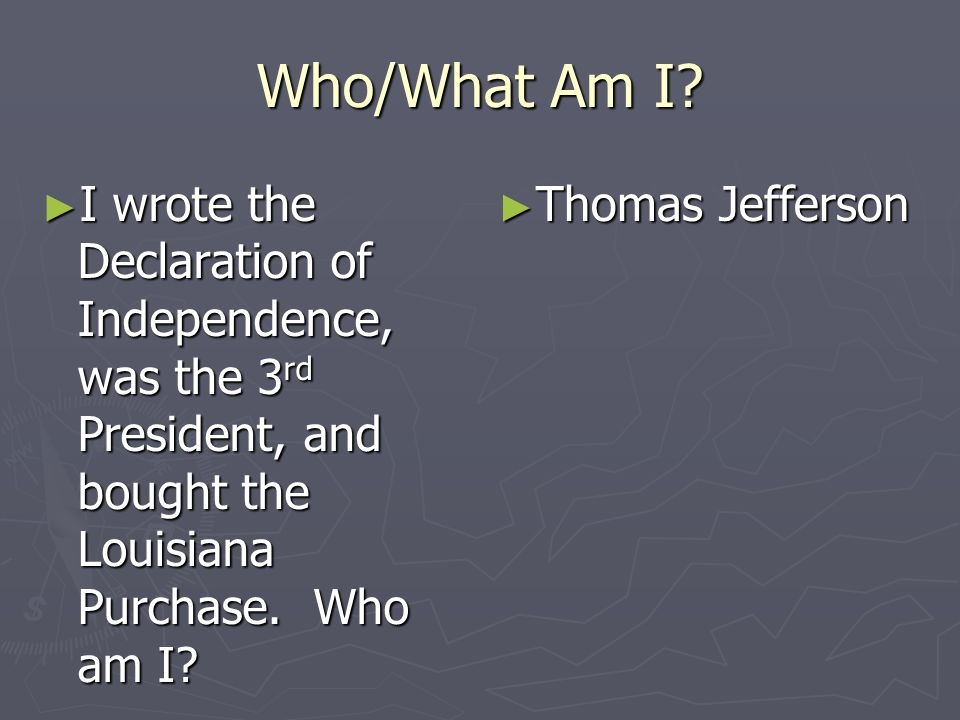 Who/What Am I I wrote the Declaration of Independence, was the 3rd President, and bought the Louisiana Purchase. Who am I