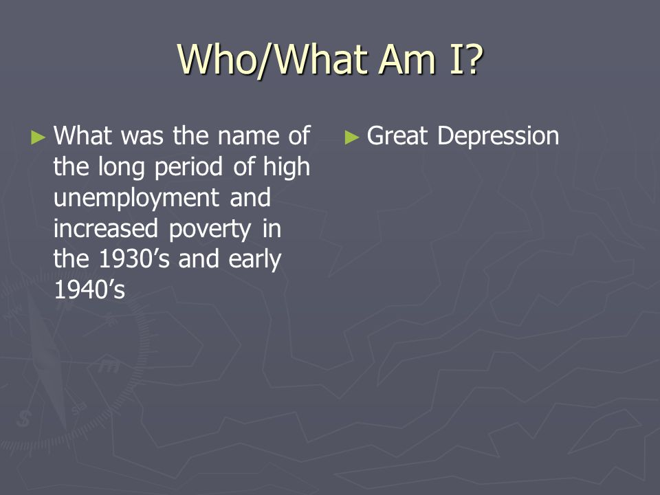 Who/What Am I What was the name of the long period of high unemployment and increased poverty in the 1930's and early 1940's.