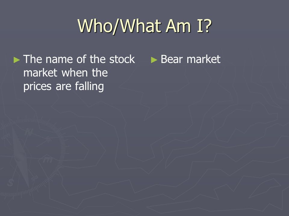 Who/What Am I The name of the stock market when the prices are falling Bear market