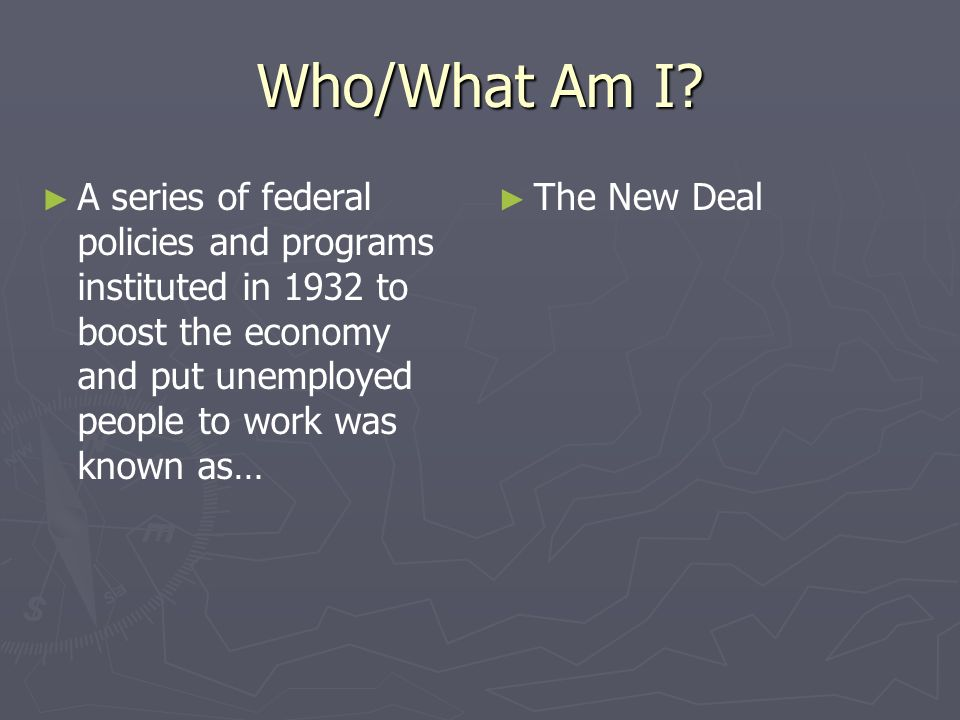 Who/What Am I A series of federal policies and programs instituted in 1932 to boost the economy and put unemployed people to work was known as…