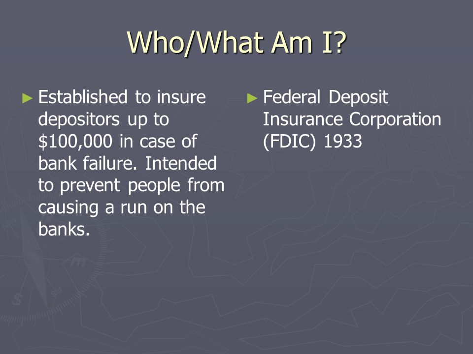 Who/What Am I Established to insure depositors up to $100,000 in case of bank failure. Intended to prevent people from causing a run on the banks.