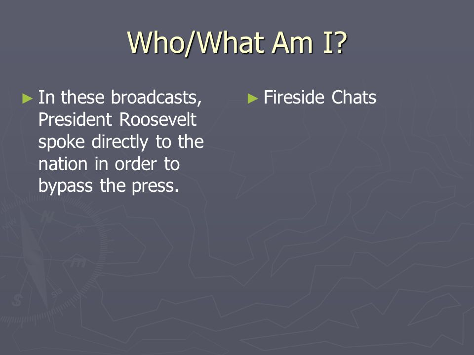 Who/What Am I In these broadcasts, President Roosevelt spoke directly to the nation in order to bypass the press.