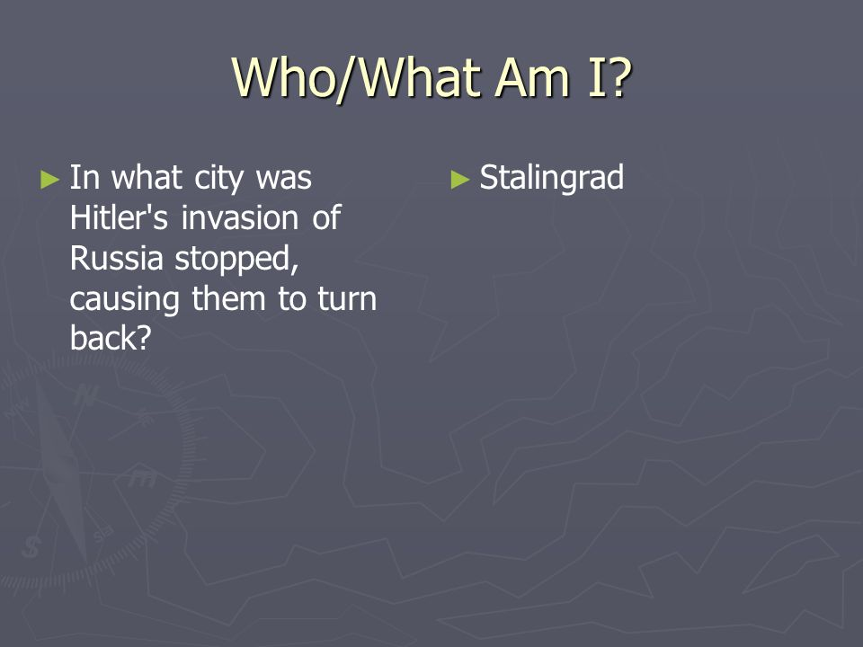 Who/What Am I. In what city was Hitler s invasion of Russia stopped, causing them to turn back.