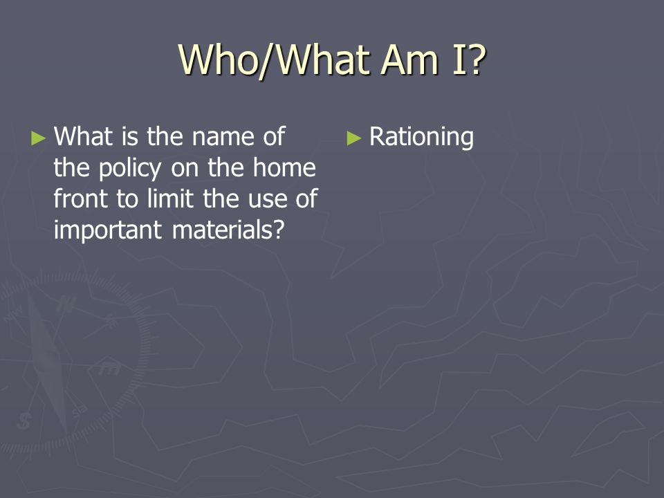 Who/What Am I What is the name of the policy on the home front to limit the use of important materials