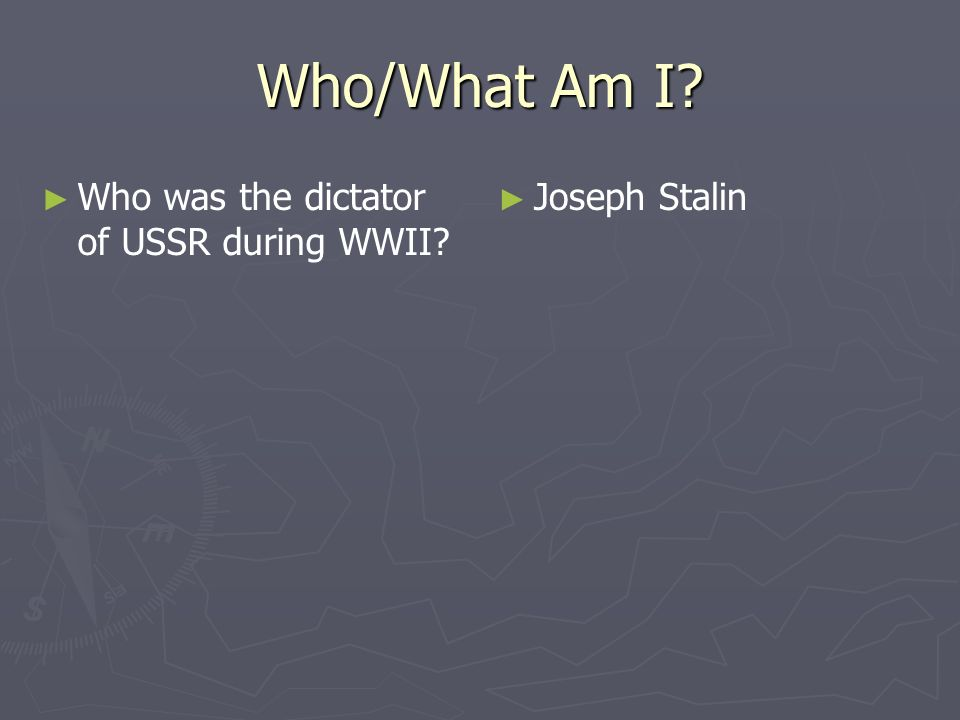 Who/What Am I Who was the dictator of USSR during WWII Joseph Stalin