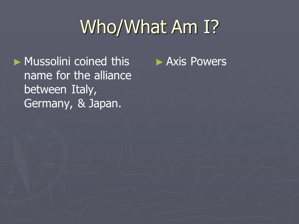 Who/What Am I. Mussolini coined this name for the alliance between Italy, Germany, & Japan.