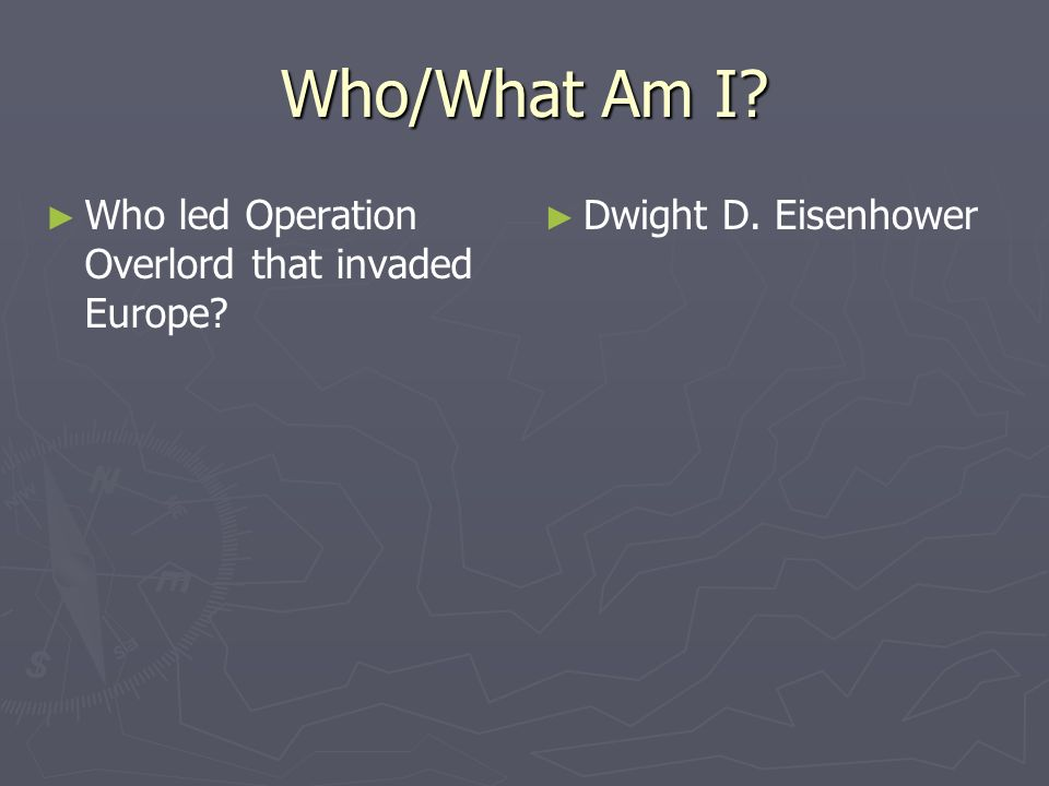 Who/What Am I Who led Operation Overlord that invaded Europe