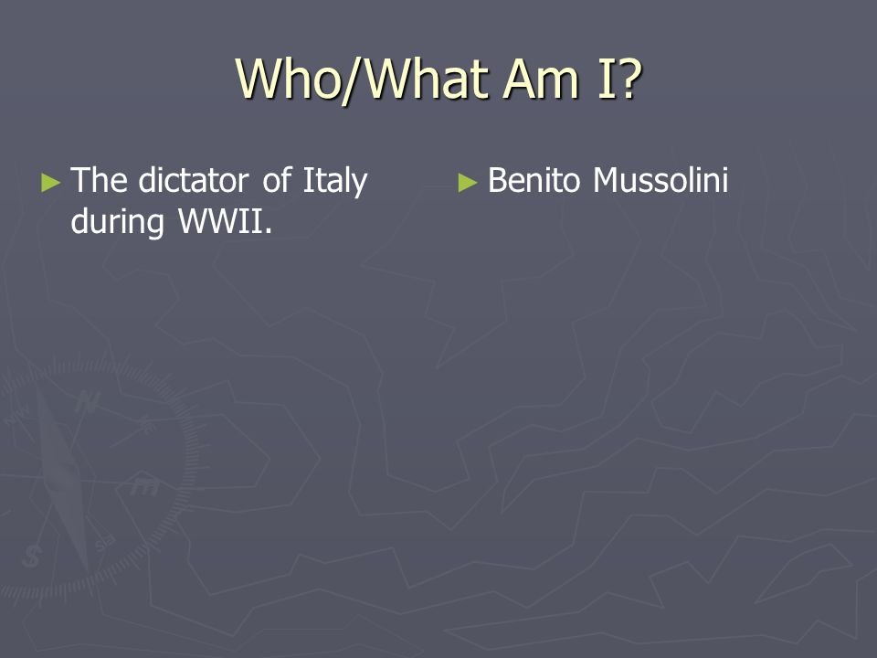 Who/What Am I The dictator of Italy during WWII. Benito Mussolini