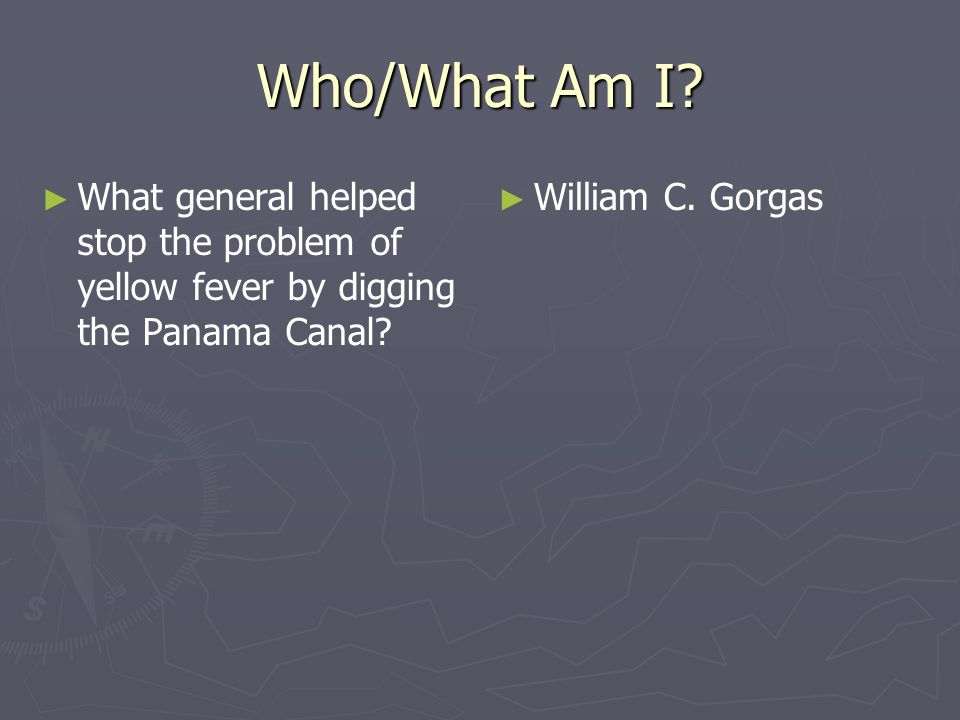 Who/What Am I. What general helped stop the problem of yellow fever by digging the Panama Canal.