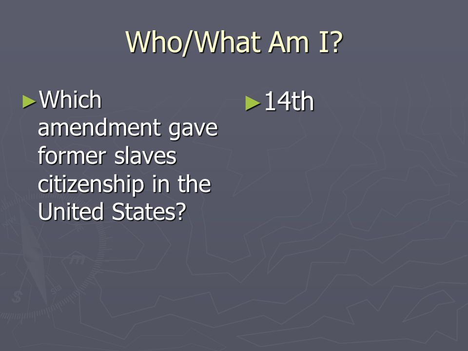 Who/What Am I Which amendment gave former slaves citizenship in the United States 14th