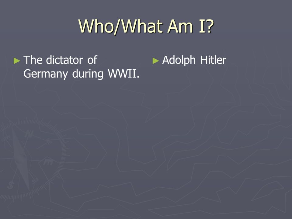 Who/What Am I The dictator of Germany during WWII. Adolph Hitler