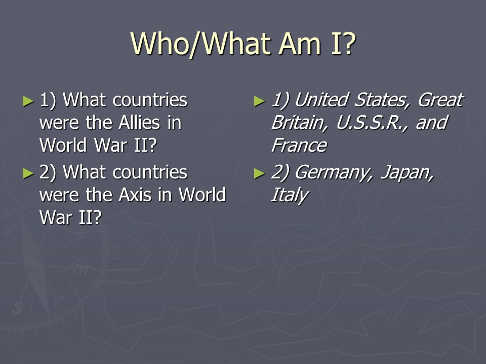 Who/What Am I 1) What countries were the Allies in World War II
