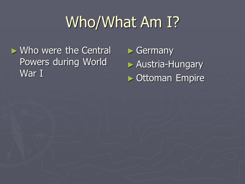Who/What Am I Who were the Central Powers during World War I Germany