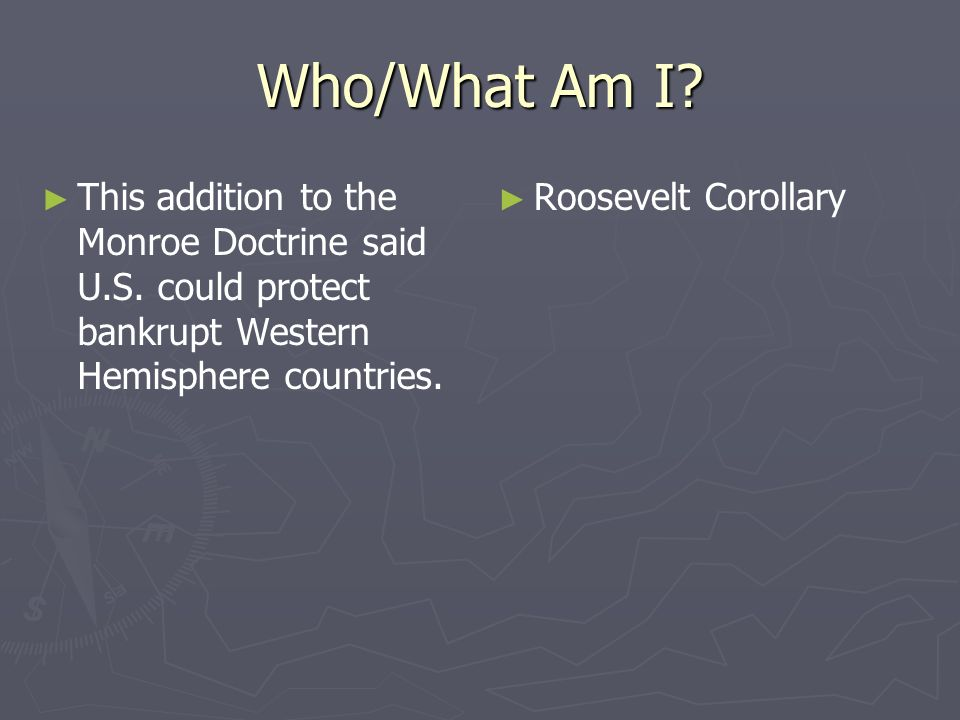 Who/What Am I This addition to the Monroe Doctrine said U.S. could protect bankrupt Western Hemisphere countries.