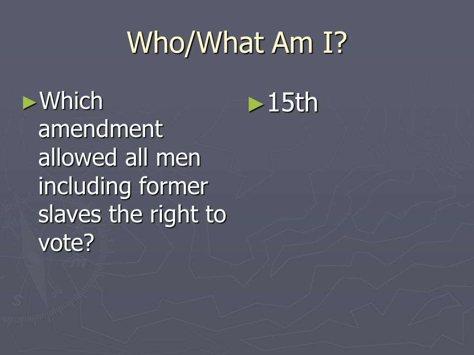 Who/What Am I Which amendment allowed all men including former slaves the right to vote 15th