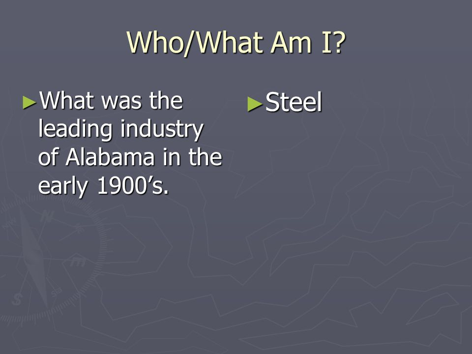 Who/What Am I What was the leading industry of Alabama in the early 1900's. Steel