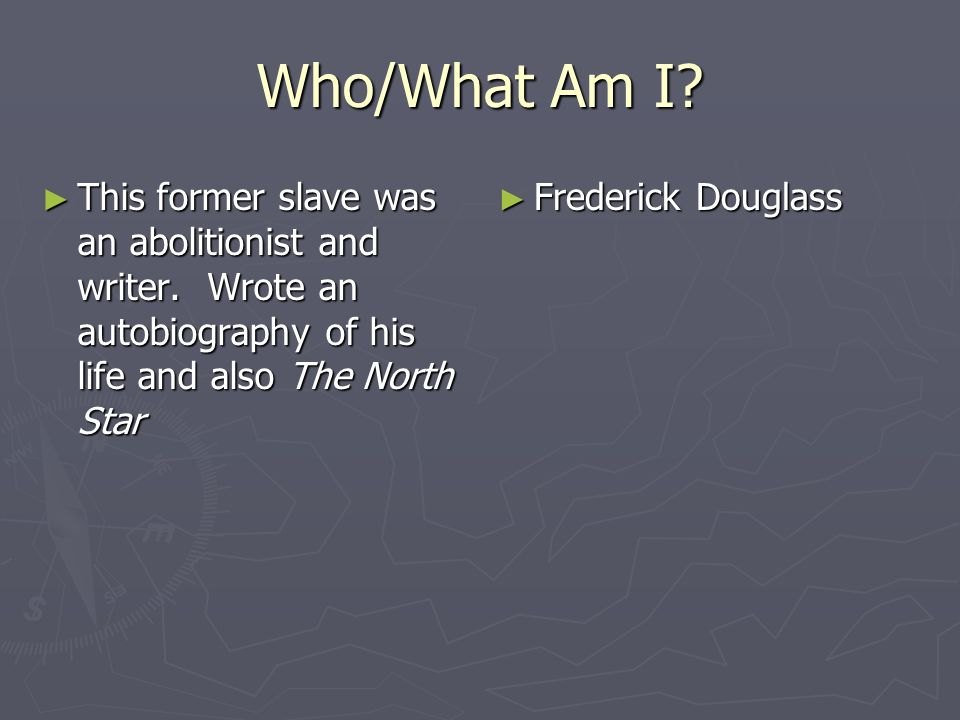 Who/What Am I This former slave was an abolitionist and writer. Wrote an autobiography of his life and also The North Star.