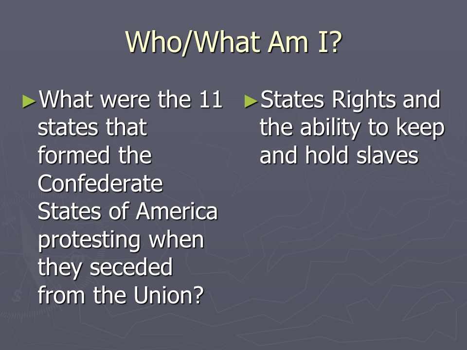 Who/What Am I What were the 11 states that formed the Confederate States of America protesting when they seceded from the Union