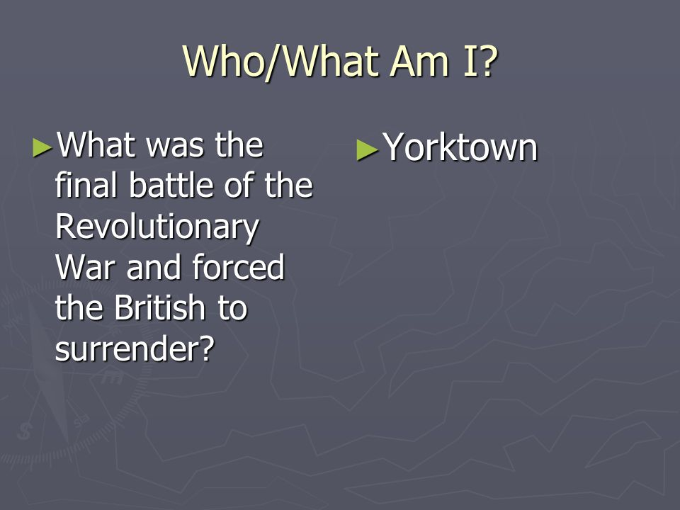 Who/What Am I What was the final battle of the Revolutionary War and forced the British to surrender