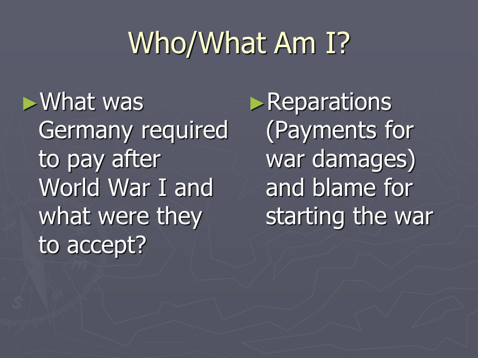 Who/What Am I What was Germany required to pay after World War I and what were they to accept