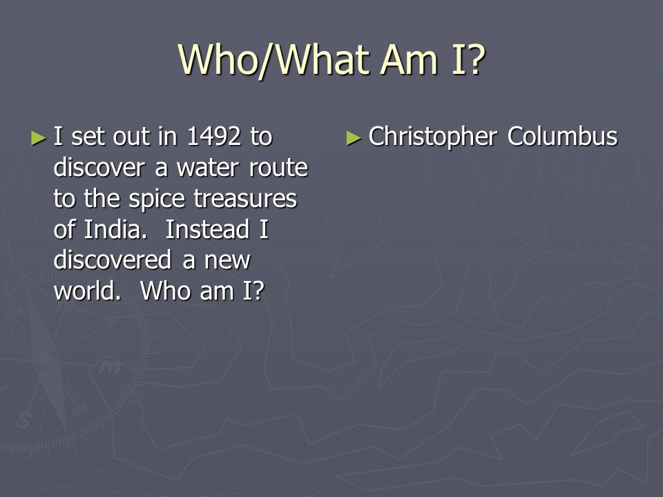 Who/What Am I I set out in 1492 to discover a water route to the spice treasures of India. Instead I discovered a new world. Who am I