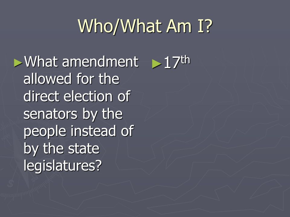 Who/What Am I What amendment allowed for the direct election of senators by the people instead of by the state legislatures