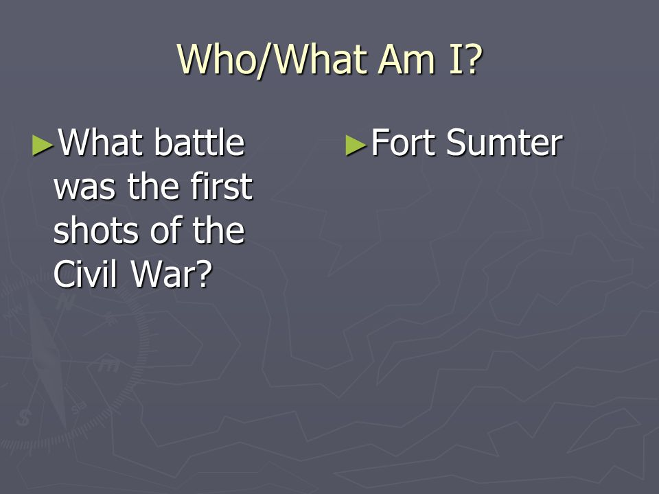Who/What Am I What battle was the first shots of the Civil War