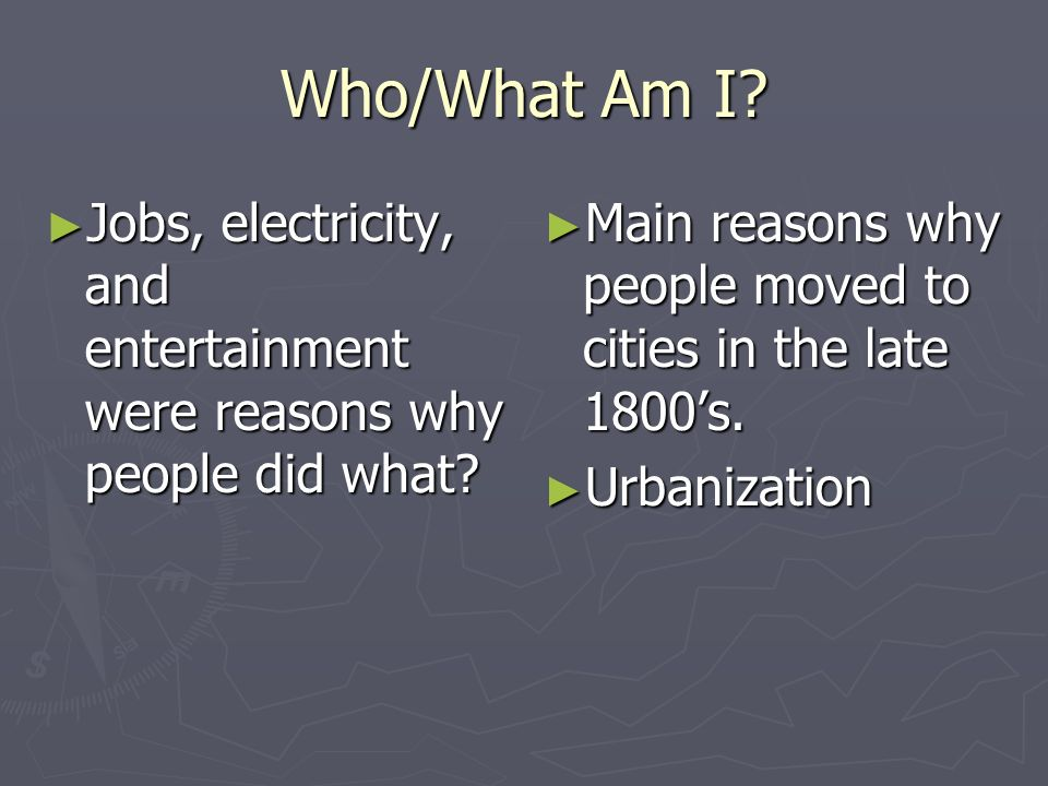 Who/What Am I Jobs, electricity, and entertainment were reasons why people did what Main reasons why people moved to cities in the late 1800's.