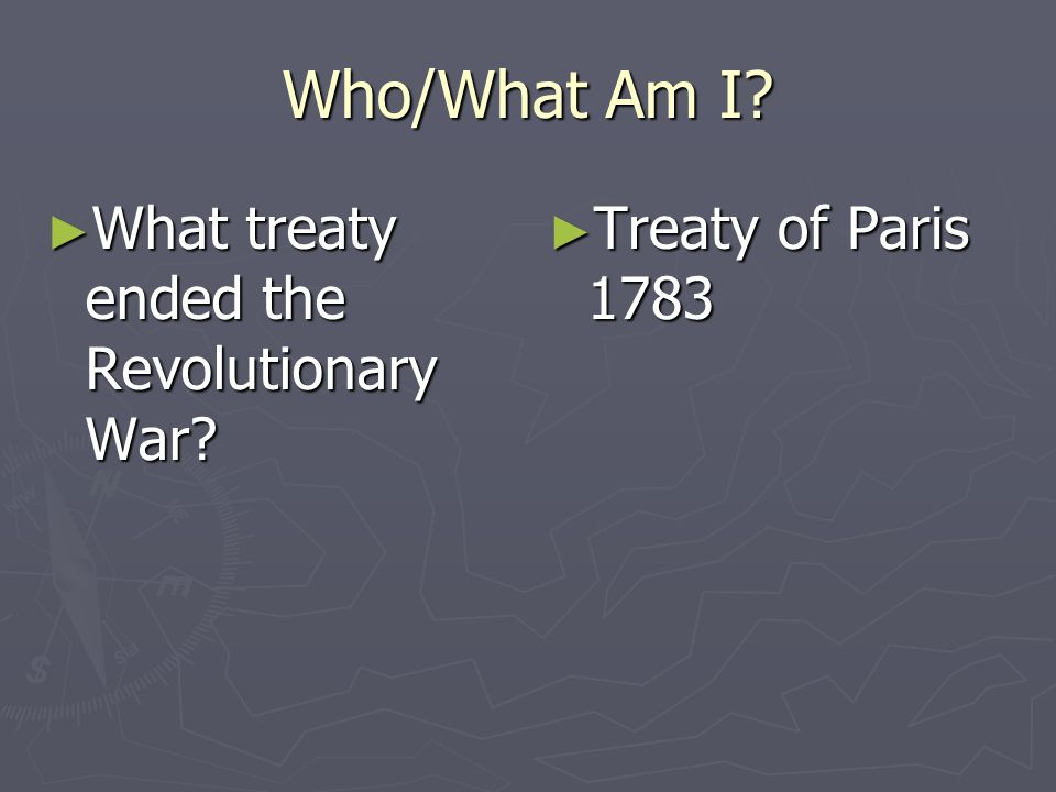 Who/What Am I What treaty ended the Revolutionary War