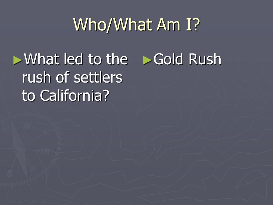 Who/What Am I What led to the rush of settlers to California