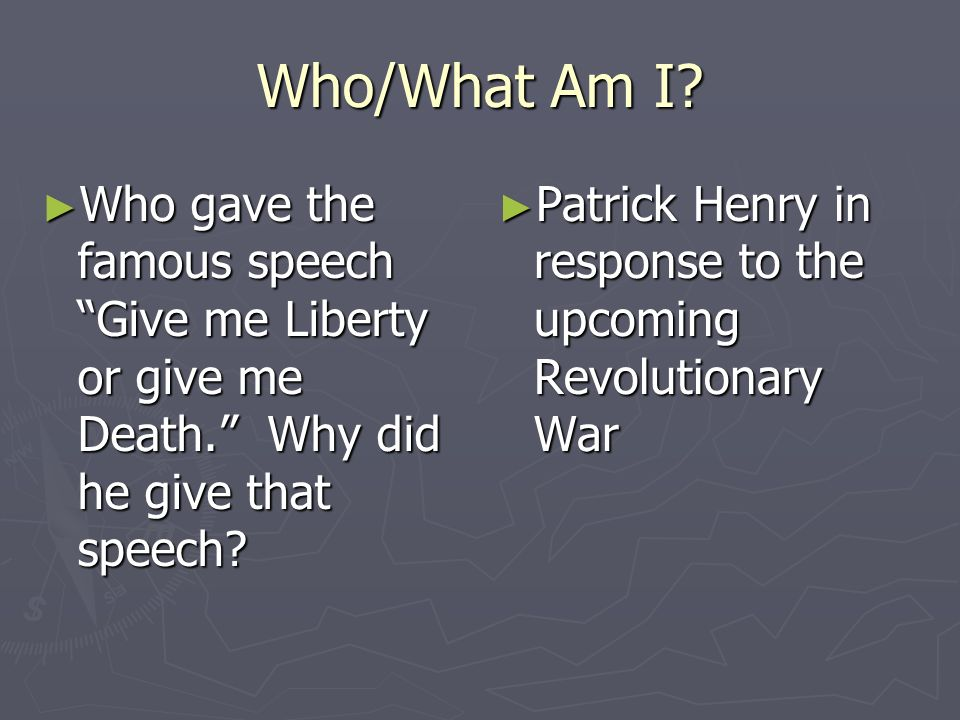 Who/What Am I Who gave the famous speech Give me Liberty or give me Death. Why did he give that speech