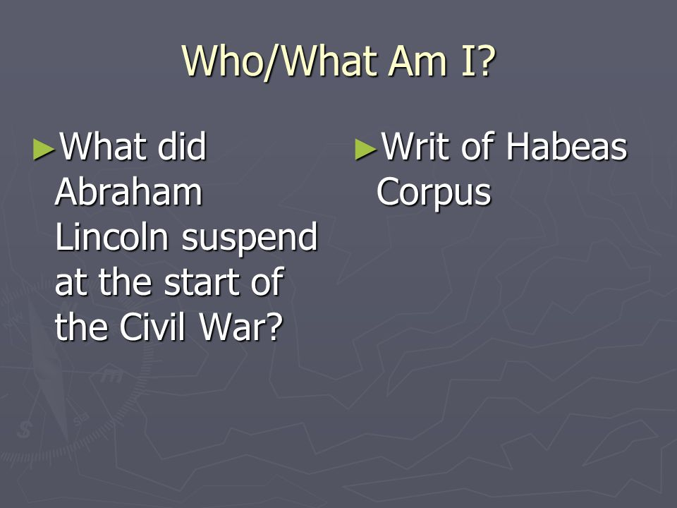 Who/What Am I. What did Abraham Lincoln suspend at the start of the Civil War.
