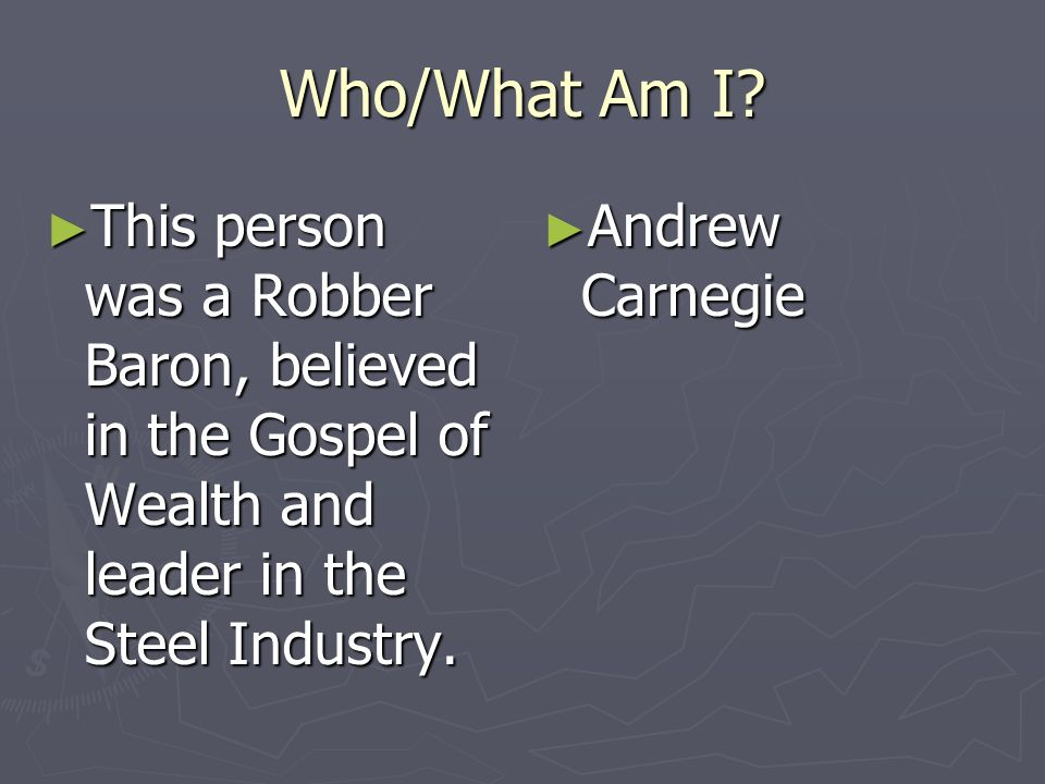 Who/What Am I This person was a Robber Baron, believed in the Gospel of Wealth and leader in the Steel Industry.