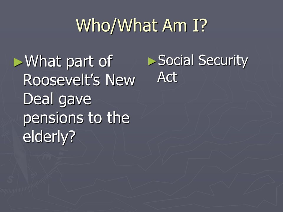 Who/What Am I What part of Roosevelt's New Deal gave pensions to the elderly Social Security Act
