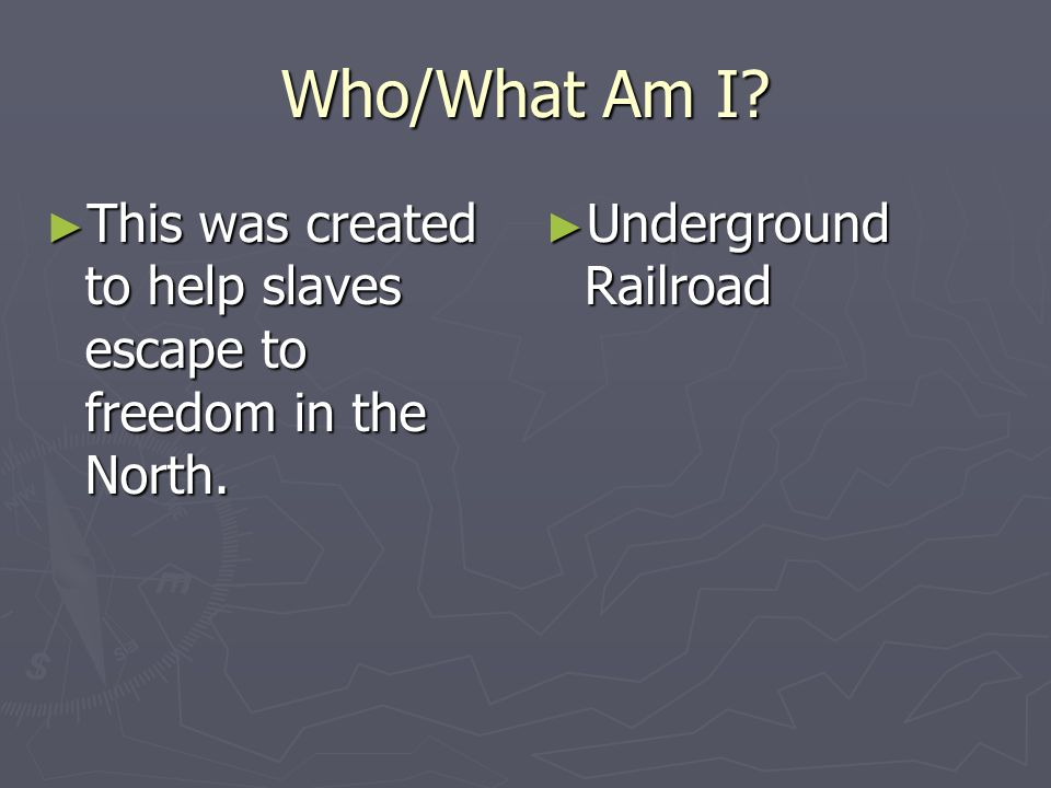 Who/What Am I This was created to help slaves escape to freedom in the North. Underground Railroad