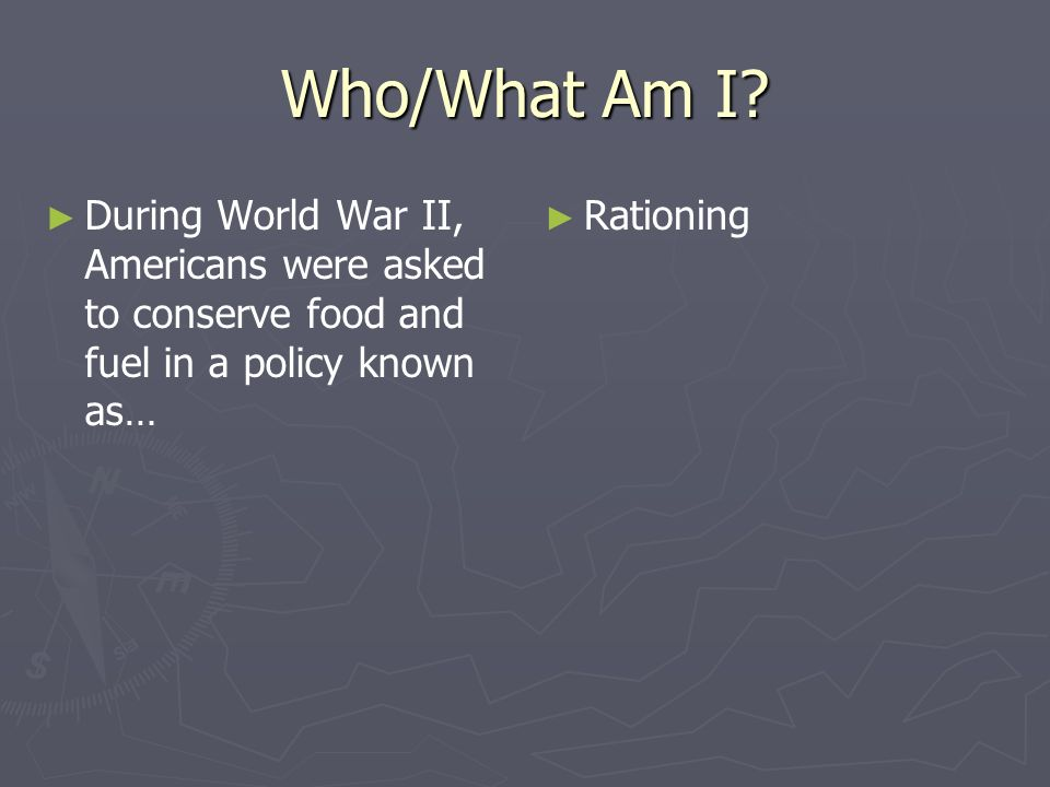 Who/What Am I During World War II, Americans were asked to conserve food and fuel in a policy known as…