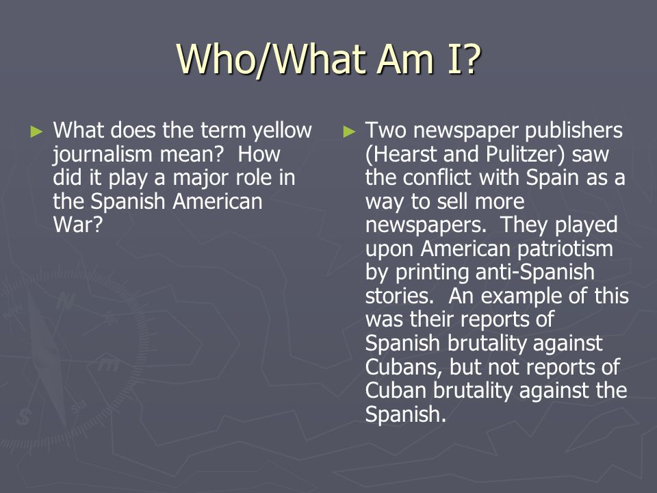Who/What Am I What does the term yellow journalism mean How did it play a major role in the Spanish American War