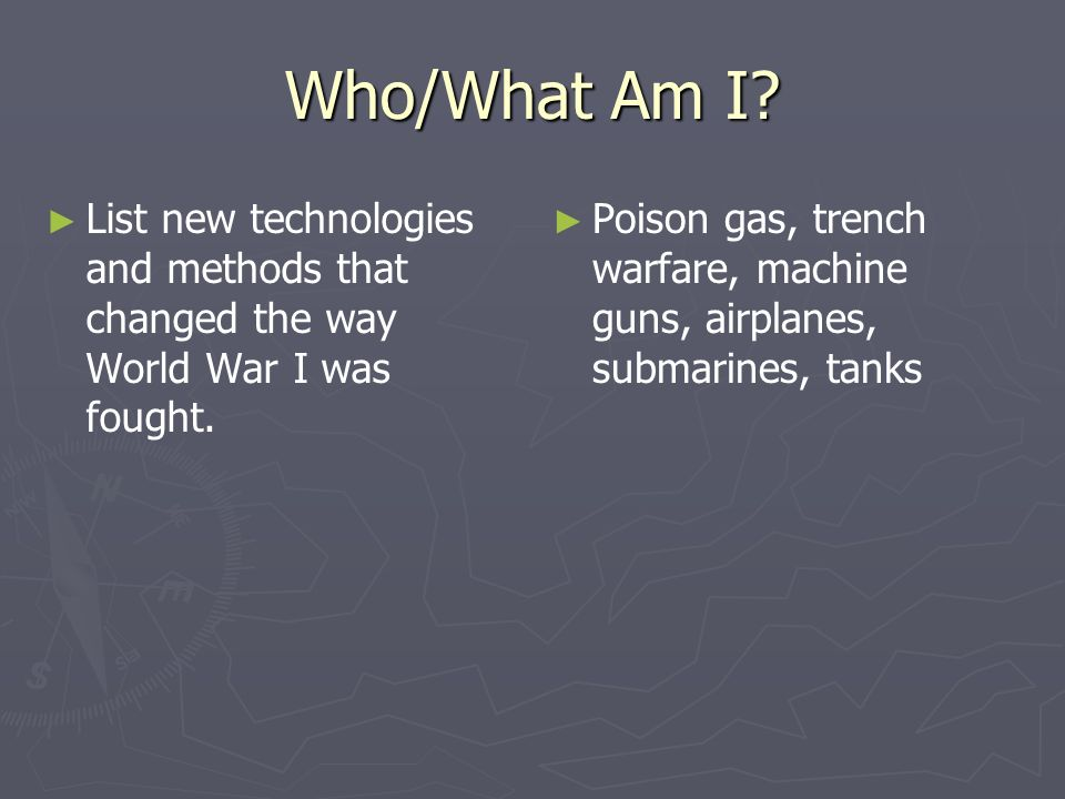Who/What Am I List new technologies and methods that changed the way World War I was fought.