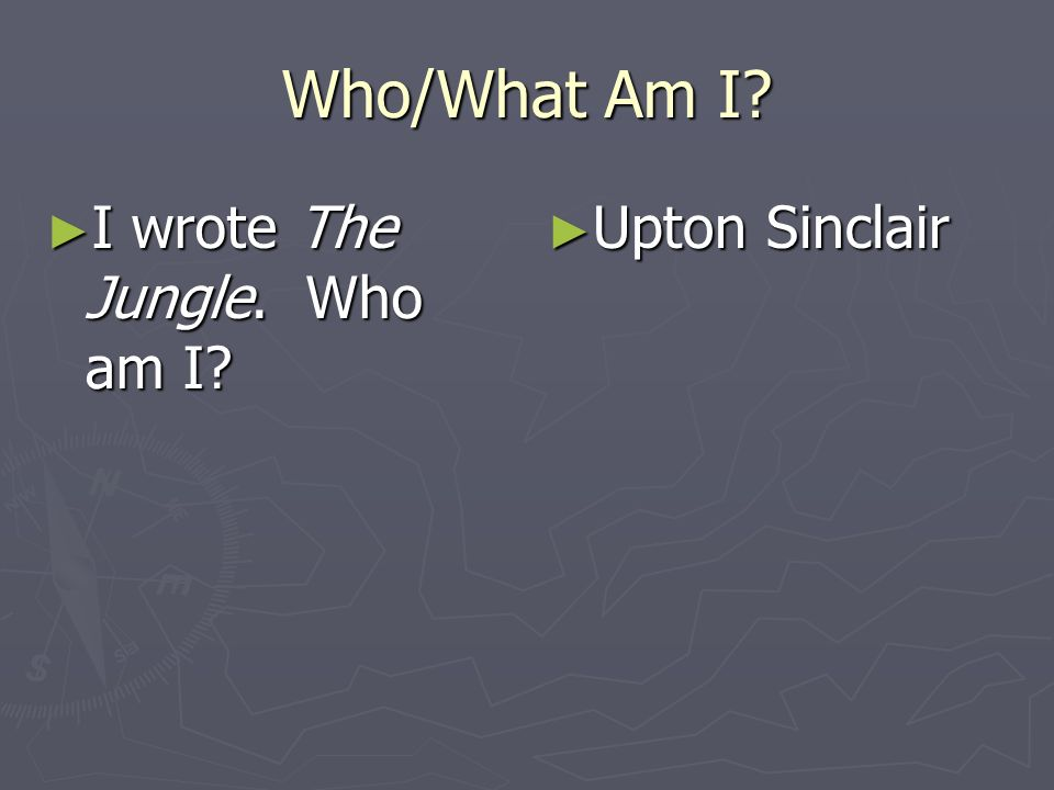 Who/What Am I I wrote The Jungle. Who am I Upton Sinclair