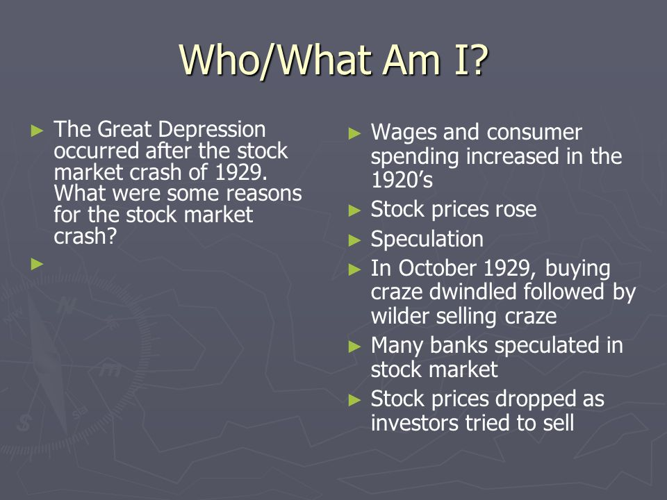 Who/What Am I The Great Depression occurred after the stock market crash of 1929. What were some reasons for the stock market crash