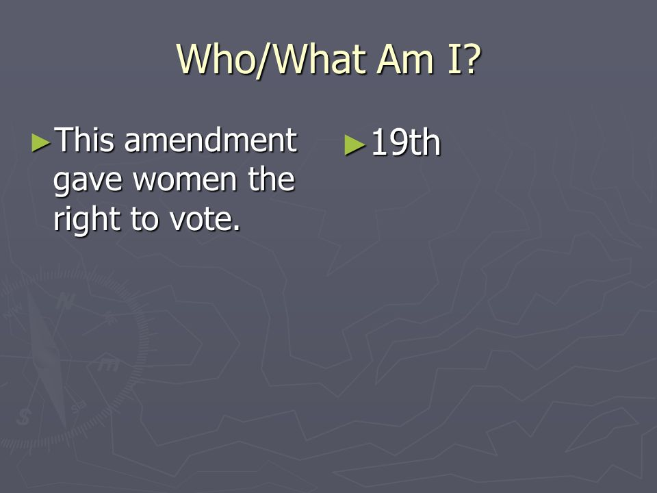 Who/What Am I This amendment gave women the right to vote. 19th