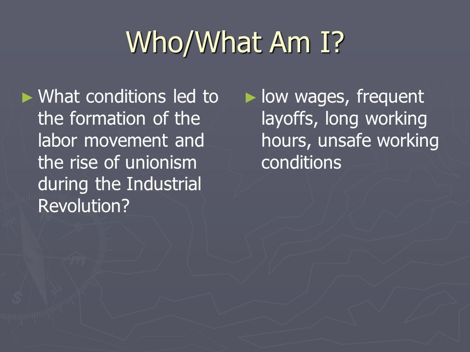 Who/What Am I What conditions led to the formation of the labor movement and the rise of unionism during the Industrial Revolution