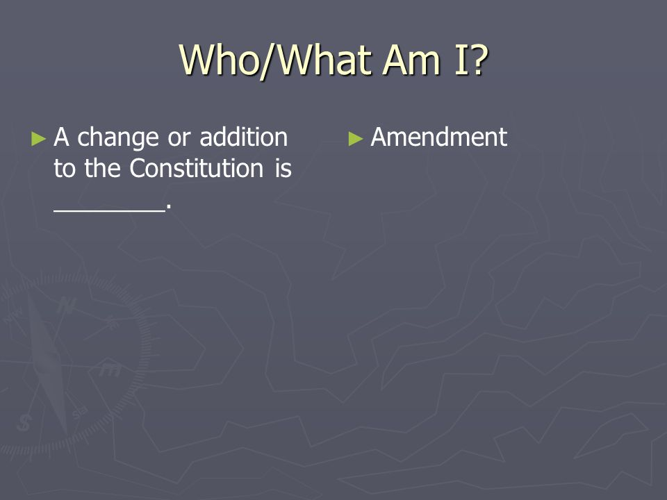Who/What Am I A change or addition to the Constitution is ________.