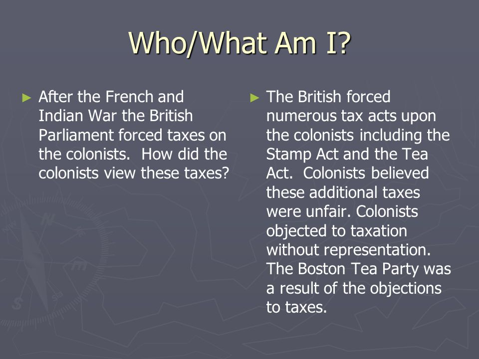 Who/What Am I After the French and Indian War the British Parliament forced taxes on the colonists. How did the colonists view these taxes